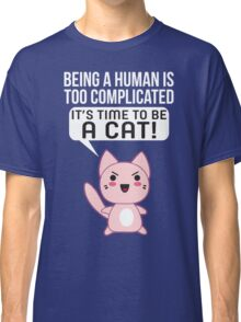 Being A Human Is Too Complicated - It's Time To Be A Cat T Shirt Classic T-Shirt