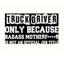 Truck Driver Only Because Badass Motherfucker Is Not An Official Job Title Art Print