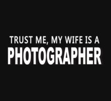 Trust Me, My Wife Is A Photographer - Funny Tshirts by custom222