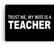 Trust Me, My Wife Is A Teacher - Funny Tshirts Canvas Print