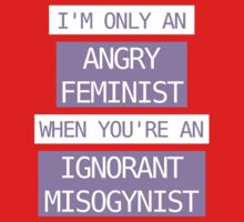 I'm only an angry feminist when you're an ignorant misogynist Baby Tee