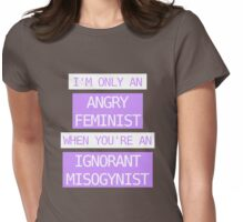 I'm only an angry feminist when you're an ignorant misogynist Womens Fitted T-Shirt