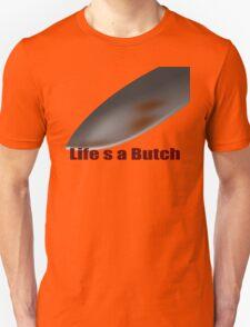 life s a butch T-Shirt