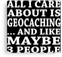All I Care About Is Geocaching... And Like Maybe 3 People - Custom Tshirts Canvas Print