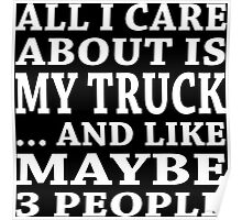All I Care About Is My Truck... And Like Maybe 3 People - Custom Tshirts Poster