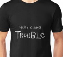 here comes trouble (white writing) Unisex T-Shirt