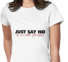 JUST SAY NO to sex with pro-lifers Womens Fitted T-Shirt