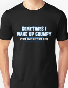 Sometimes I Wake Up Grumpy And Other Times I Let Her Sleep T-Shirt