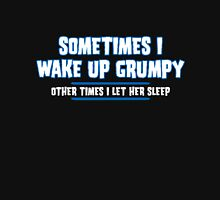 Sometimes I Wake Up Grumpy And Other Times I Let Her Sleep Unisex T-Shirt