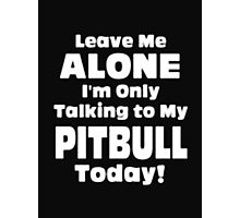 Leave Me Alone I'm Only Talking to My Pitbull Today - T-shirts & Hoodies Photographic Print