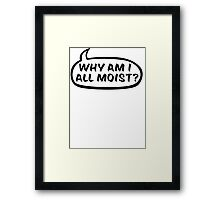 Why am I all moist? Framed Print
