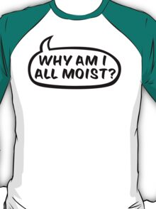 Why am I all moist? T-Shirt