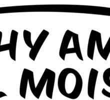 Why am I all moist? Sticker