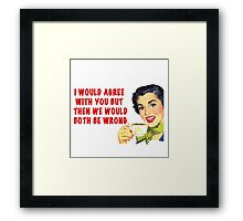 We would both be worng.  Framed Print
