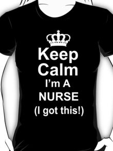 Keep Calm I'm A Nurse I Got This - TShirts & Hoodies T-Shirt