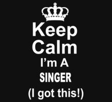 Keep Calm I'm A Singer I Got This - TShirts & Hoodies by funnyshirts2015