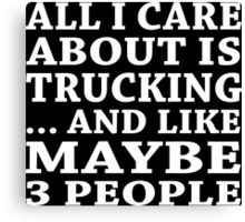 All I Care About Is Trucking... And Like Maybe 3 People - Custom Tshirts Canvas Print