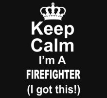 Keep Calm I'm A Firefighter I Got This - Custom Tshirts by custom333