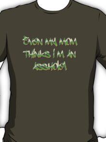 Even my mom thinks i'm an asshole T-Shirt