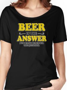Beer Is The Answer Mens Womens Hoodie / T-Shirt Women's Relaxed Fit T-Shirt