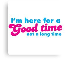 I'm here for a GOOD TIME not a long time Canvas Print