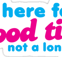 I'm here for a GOOD TIME not a long time Sticker
