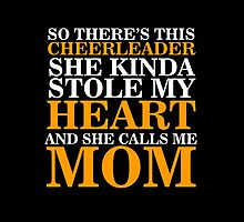 So There's This Cheerleader She Kinda Stole My Heart And Calls Me Mom- T-Shirts & Hoodies by justarts