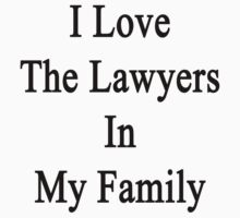 I Love The Lawyers In My Family  by supernova23