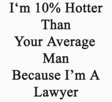 I'm 10% Hotter Than Your Average Man Because I'm A Lawyer  by supernova23