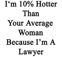 I'm 10% Hotter Than Your Average Woman Because I'm A Lawyer  by supernova23