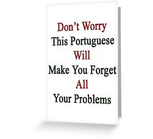 Don't Worry This Portuguese Will Make You Forget All Your Problems  Greeting Card