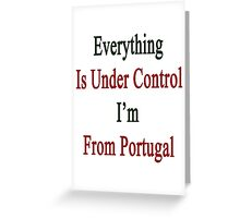 Everything Is Under Control I'm From Portugal  Greeting Card