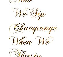 Now We Sip Champagne When We Thirsty by lindsaymhuba