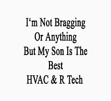 I'm Not Bragging Or Anything But My Son Is The Best HVAC & R Tech  Unisex T-Shirt