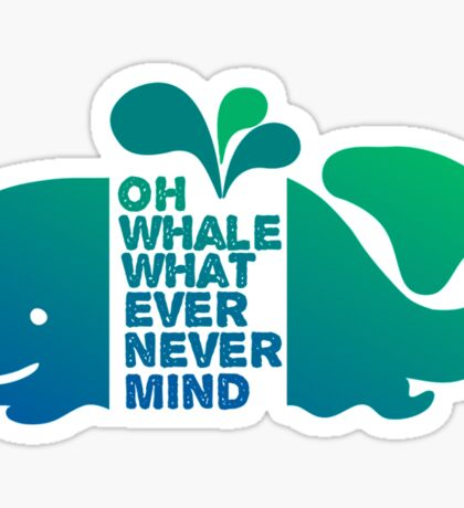 Oh Whale, Whatever, Nevermind Sticker