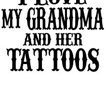 I LOVE MY GRANDMA AND HER TATTOOS by fandesigns