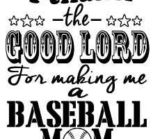 I THINK THE GOOD LORD FOR MAKING ME A BASEBALL MOM by fandesigns