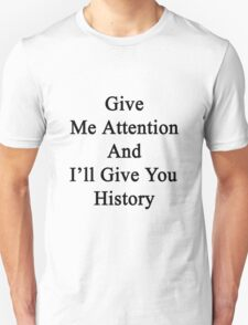 Give Me Attention And I'll Give You History  T-Shirt