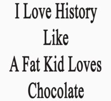 I Love History Like A Fat Kid Loves Chocolate  by supernova23