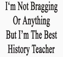 I'm Not Bragging Or Anything But I'm The Best History Teacher  by supernova23