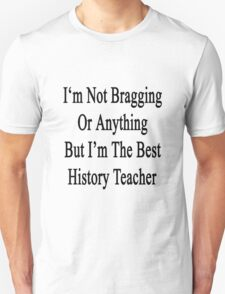 I'm Not Bragging Or Anything But I'm The Best History Teacher  T-Shirt