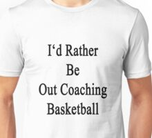 I'd Rather Be Out Coaching Basketball  Unisex T-Shirt