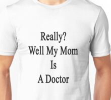 Really? Well My Mom Is A Doctor  Unisex T-Shirt