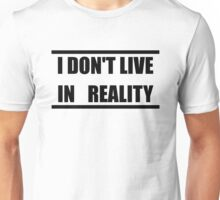I Don't Live In Reality Unisex T-Shirt
