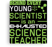 Behind Every Young Scientist Is An Exhausted Science Teacher Canvas Print
