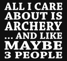All I Care About Is Archery... And Like Maybe 3 People - Custom Tshirts by custom111