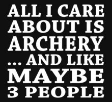 All I Care About Is Archery... And Like Maybe 3 People - Custom Tshirts T-Shirt