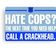 Hate Cops? The Next Time You Need Help Call A Crackhead Canvas Print