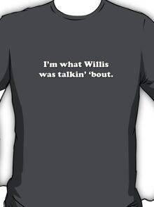 What you talkin' 'bout Willis? T-Shirt