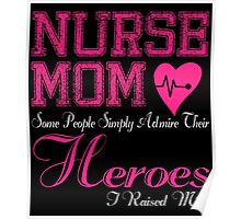 NURSE MOM SOME PEOPLE SIMPLY ADMIRE THEIR HEROES I RAISED MINE Poster